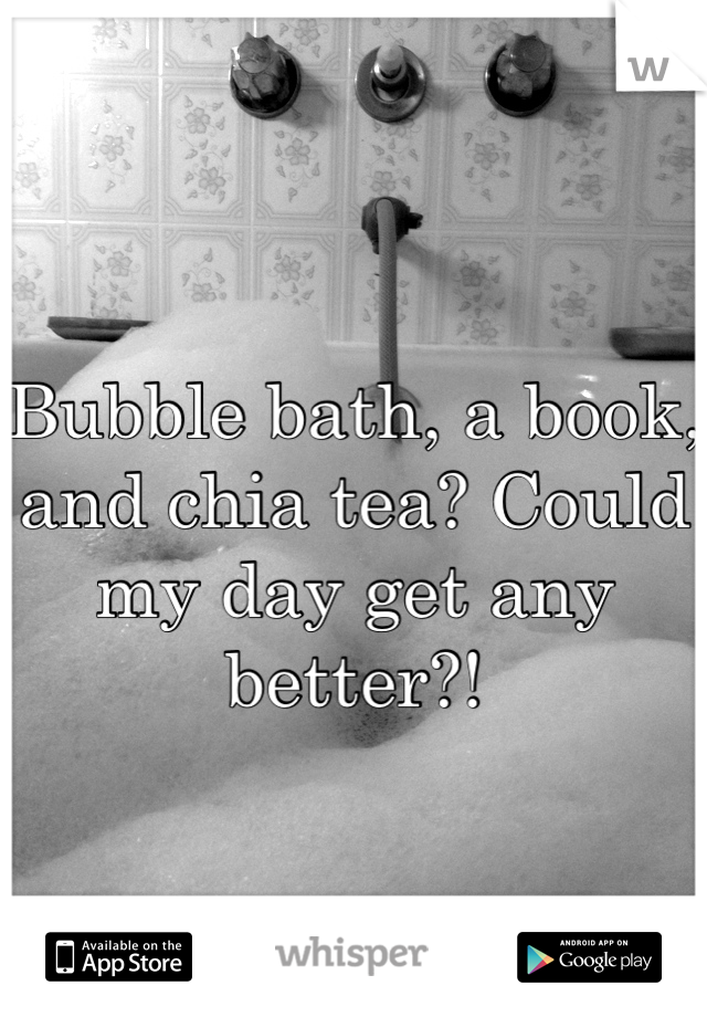 Bubble bath, a book, and chia tea? Could my day get any better?!