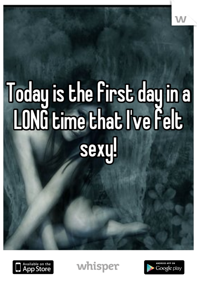 Today is the first day in a LONG time that I've felt sexy!