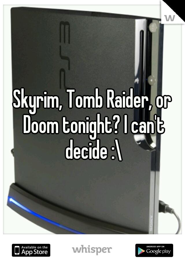 Skyrim, Tomb Raider, or Doom tonight? I can't decide :\