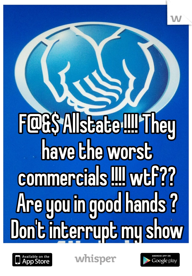 F@&$ Allstate !!!! They have the worst commercials !!!! wtf?? Are you in good hands ? Don't interrupt my show for this shit!!!!