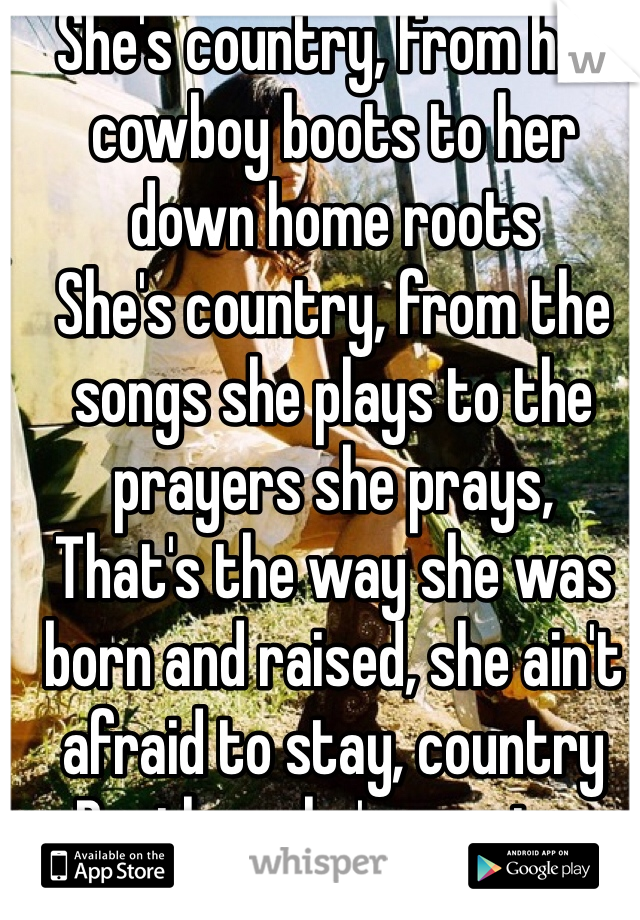 She's country, from her cowboy boots to her down home roots She's country, from the songs she plays to the prayers she prays, That's the way she was born and raised, she ain't afraid to stay, country Brother she's country