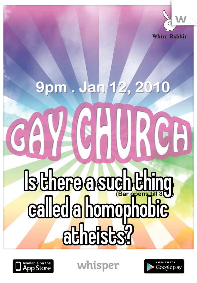 Is there a such thing called a homophobic atheists?