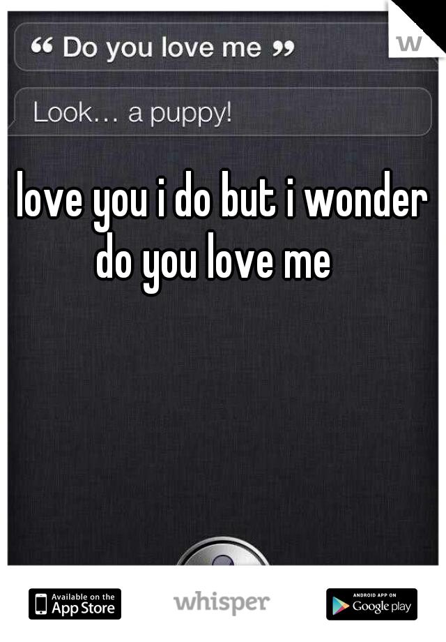 i love you i do but i wonder do you love me