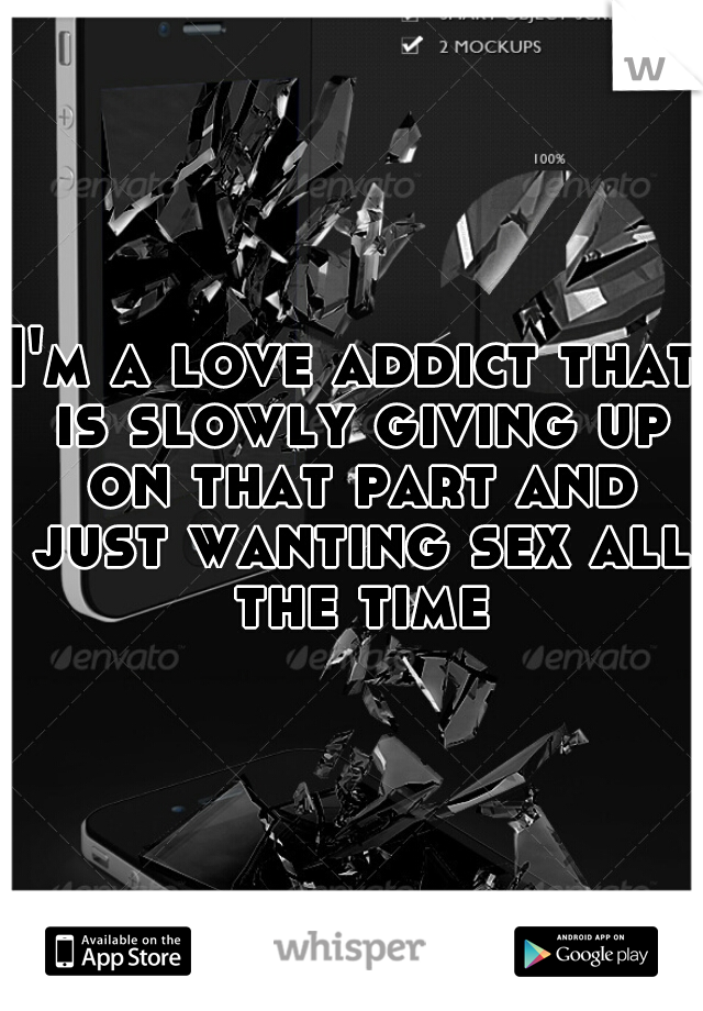 I'm a love addict that is slowly giving up on that part and just wanting sex all the time