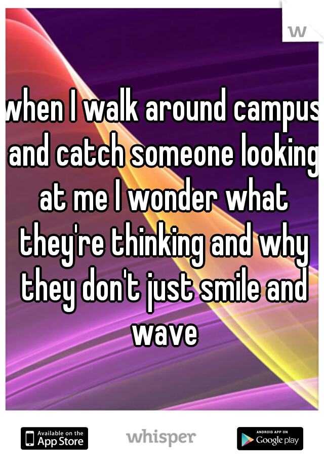 when I walk around campus and catch someone looking at me I wonder what they're thinking and why they don't just smile and wave