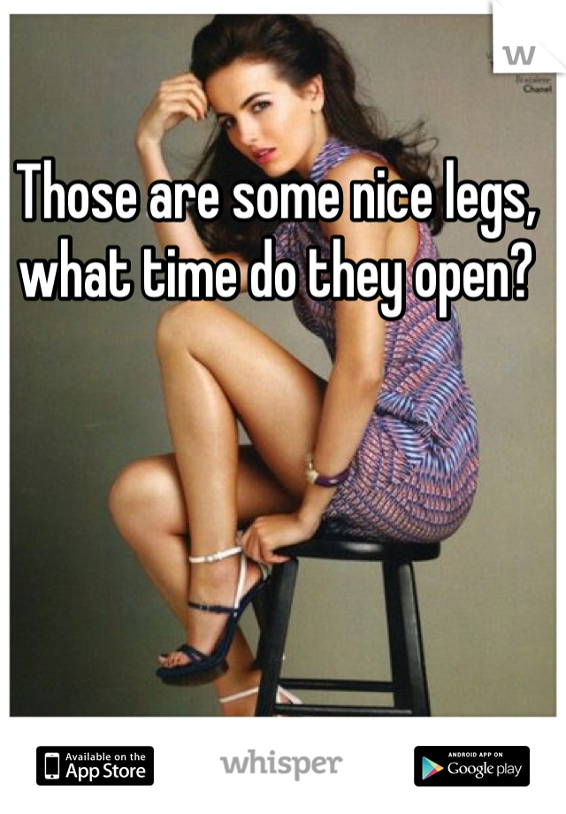Those are some nice legs, what time do they open?