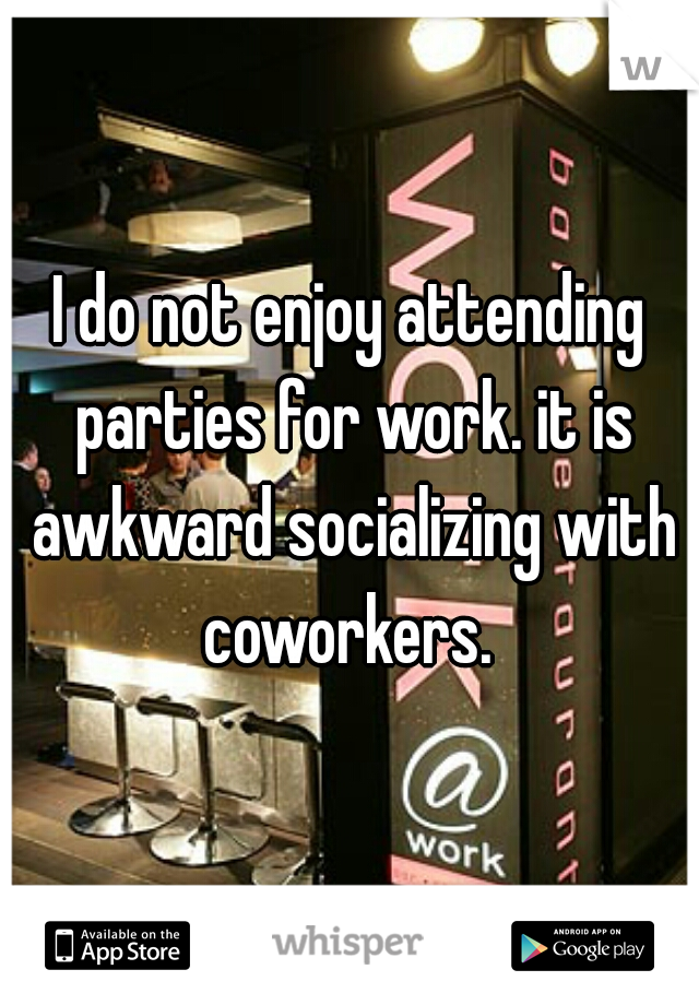 I do not enjoy attending parties for work. it is awkward socializing with coworkers.