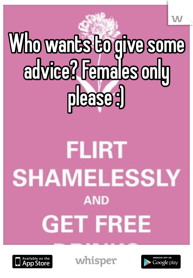Who wants to give some advice? Females only please :)