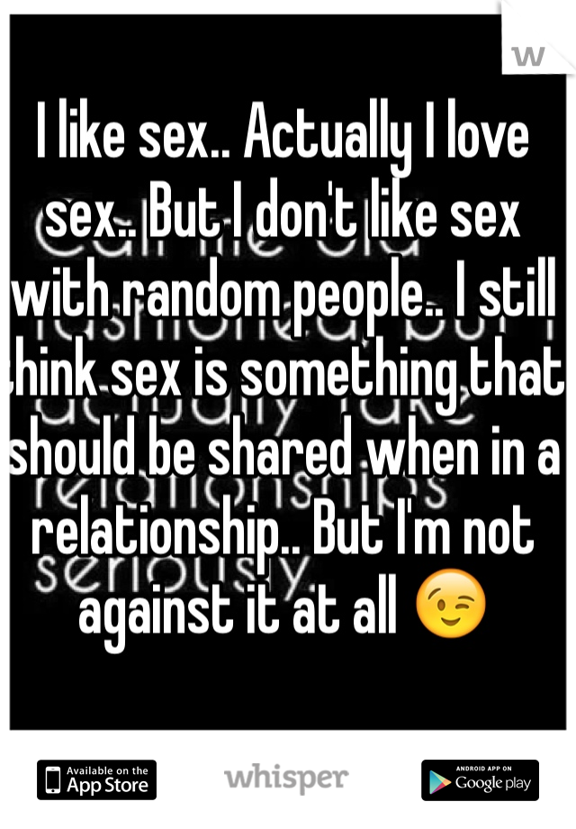 I like sex.. Actually I love sex.. But I don't like sex with random people.. I still think sex is something that should be shared when in a relationship.. But I'm not against it at all 😉