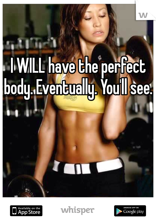 I WILL have the perfect body. Eventually. You'll see.