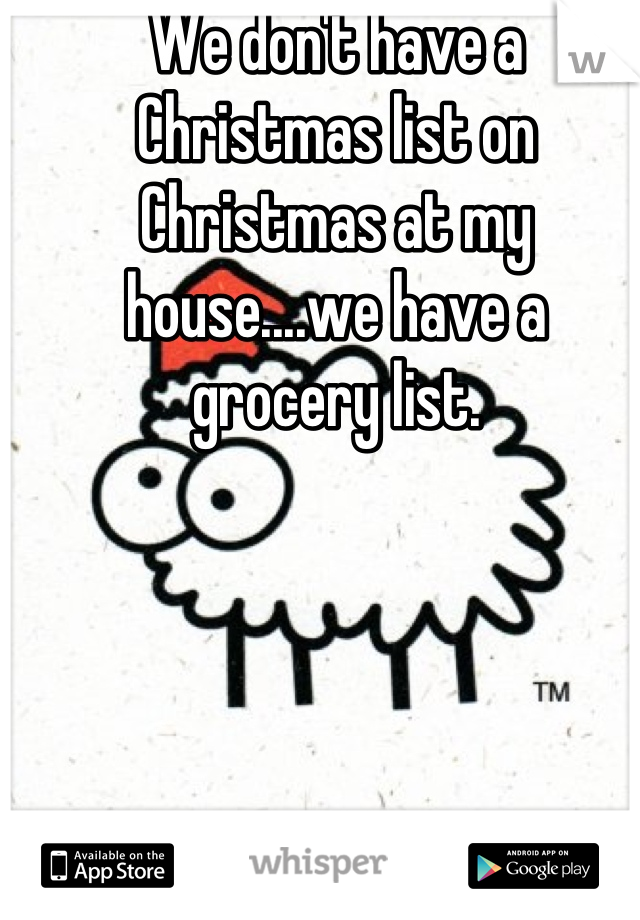 We don't have a Christmas list on Christmas at my house....we have a grocery list.