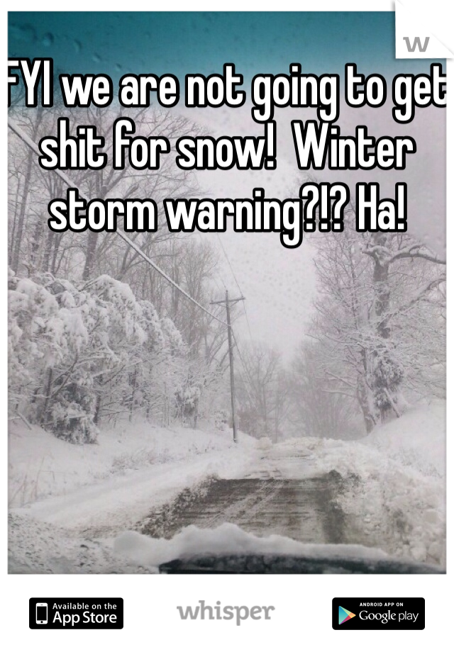 FYI we are not going to get shit for snow!  Winter storm warning?!? Ha!