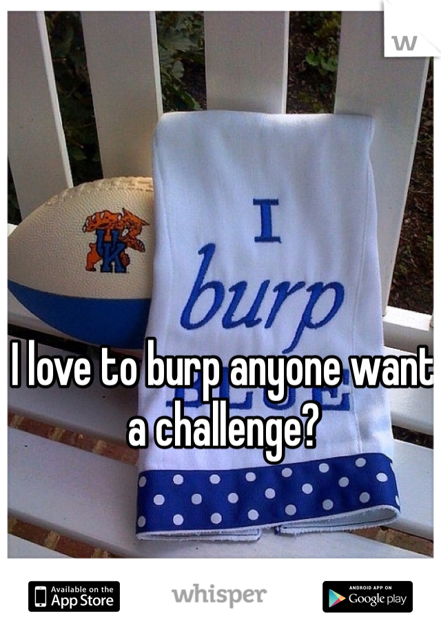 I love to burp anyone want a challenge?
