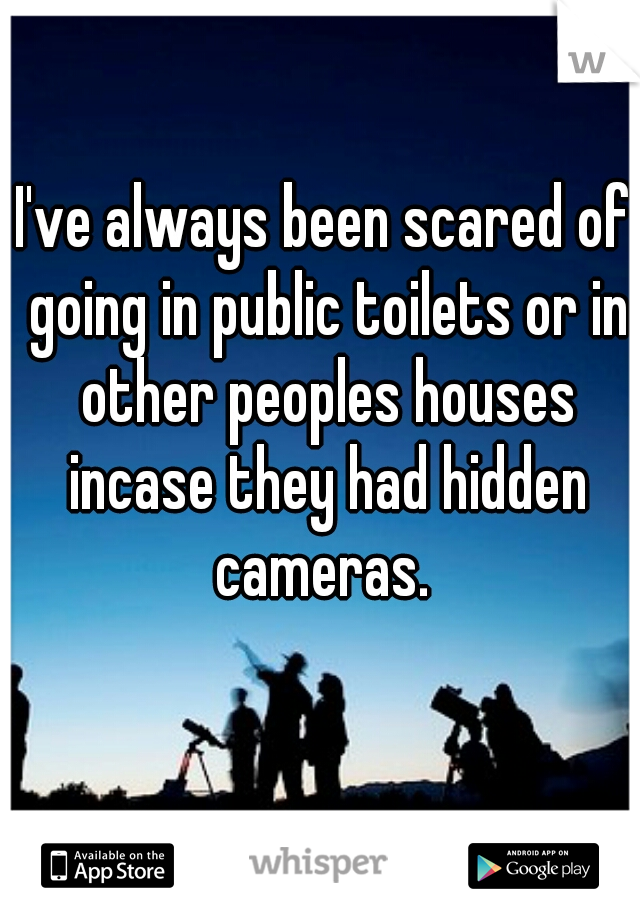 I've always been scared of going in public toilets or in other peoples houses incase they had hidden cameras.