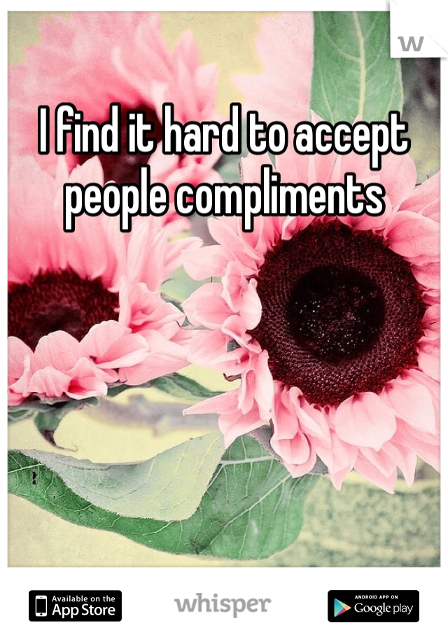 I find it hard to accept people compliments