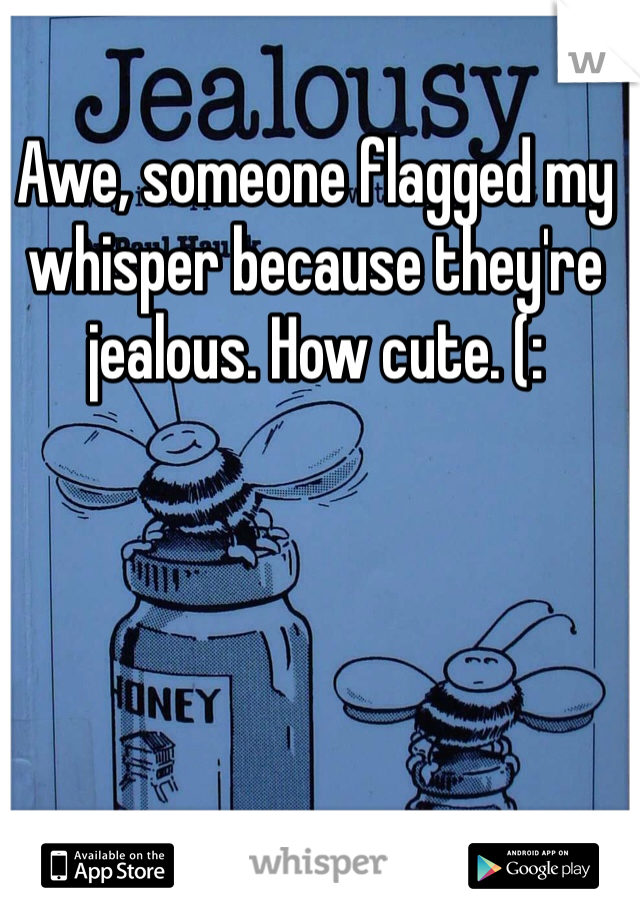 Awe, someone flagged my whisper because they're jealous. How cute. (: