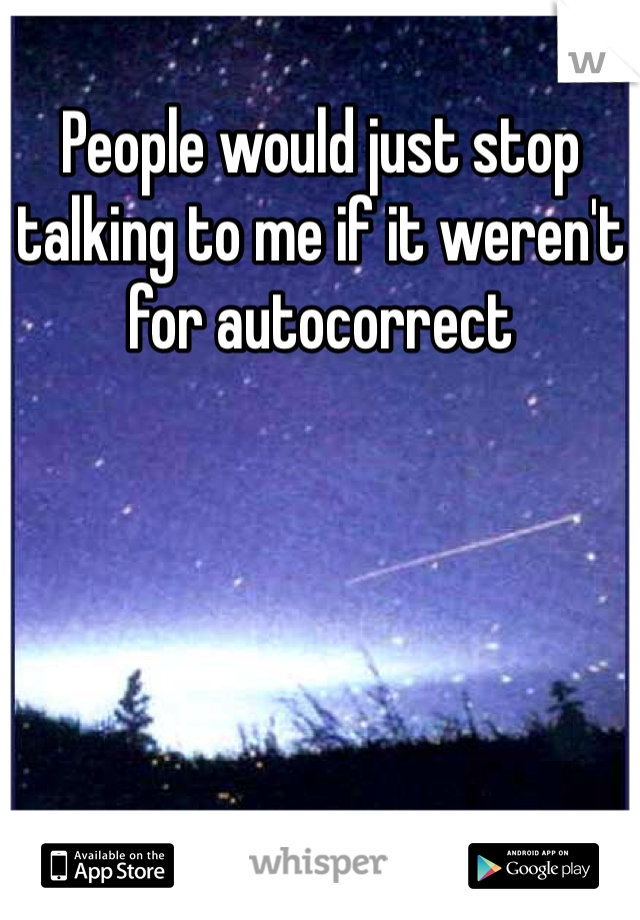 People would just stop talking to me if it weren't for autocorrect