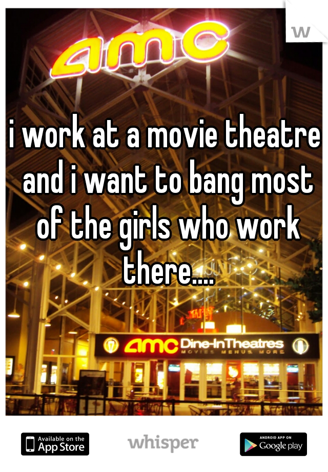 i work at a movie theatre and i want to bang most of the girls who work there....