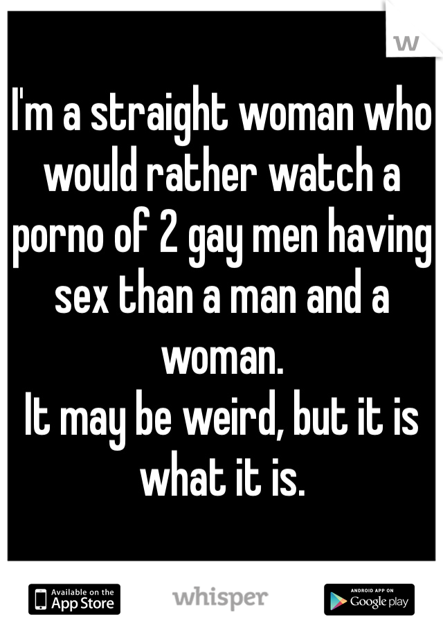 I'm a straight woman who would rather watch a porno of 2 gay men having sex than a man and a woman.  It may be weird, but it is what it is.