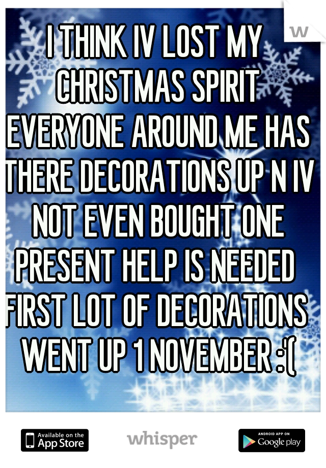 I THINK IV LOST MY CHRISTMAS SPIRIT EVERYONE AROUND ME HAS THERE DECORATIONS UP N IV NOT EVEN BOUGHT ONE PRESENT HELP IS NEEDED  FIRST LOT OF DECORATIONS WENT UP 1 NOVEMBER :'(