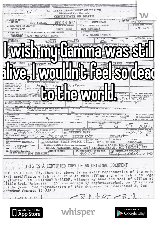 I wish my Gamma was still alive. I wouldn't feel so dead to the world.