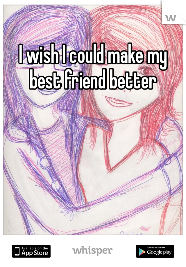 I wish I could make my best friend better