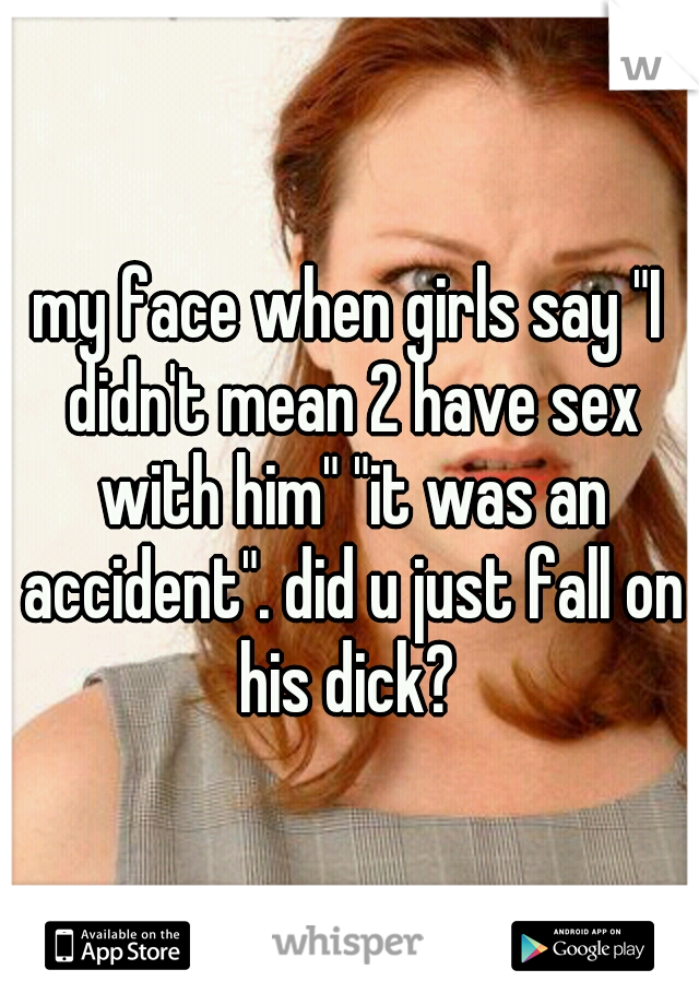 """my face when girls say """"I didn't mean 2 have sex with him"""" """"it was an accident"""". did u just fall on his dick?"""