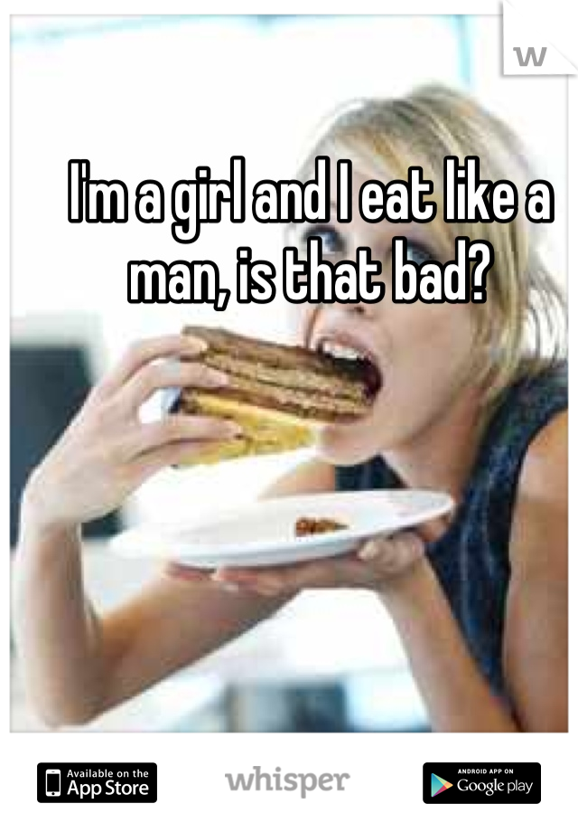 I'm a girl and I eat like a man, is that bad?