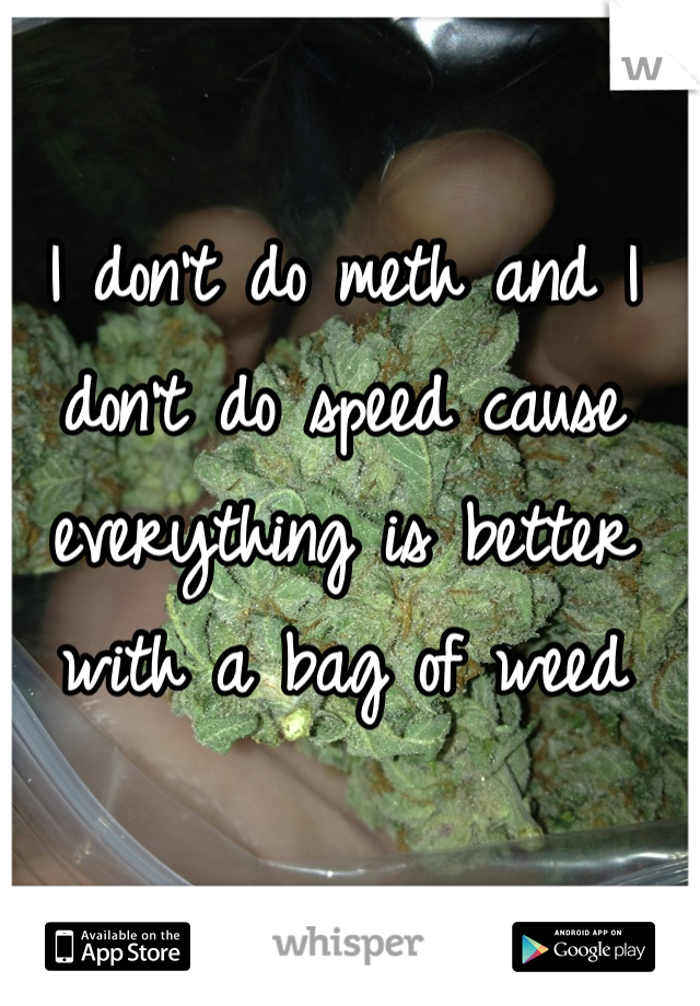 I don't do meth and I don't do speed cause everything is better with a bag of weed