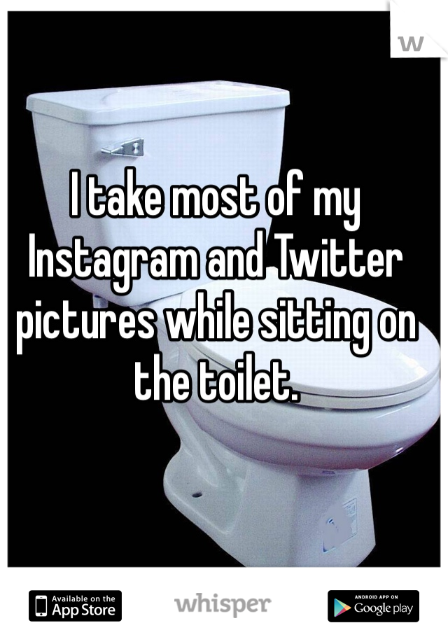 I take most of my Instagram and Twitter pictures while sitting on the toilet.