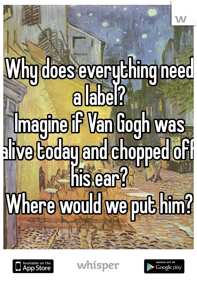 Why does everything need a label?  Imagine if Van Gogh was alive today and chopped off his ear?  Where would we put him?