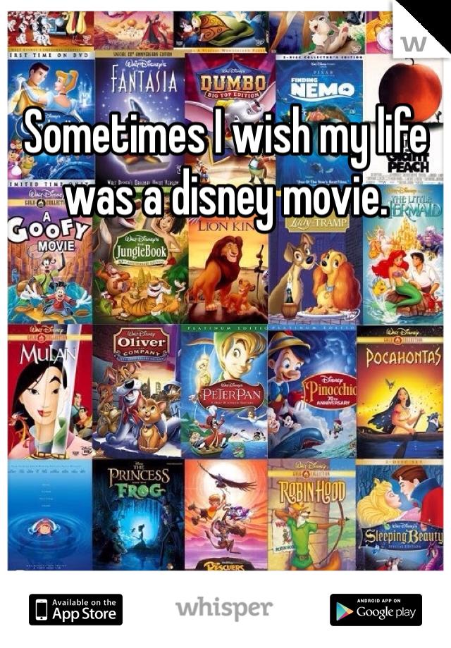 Sometimes I wish my life was a disney movie.