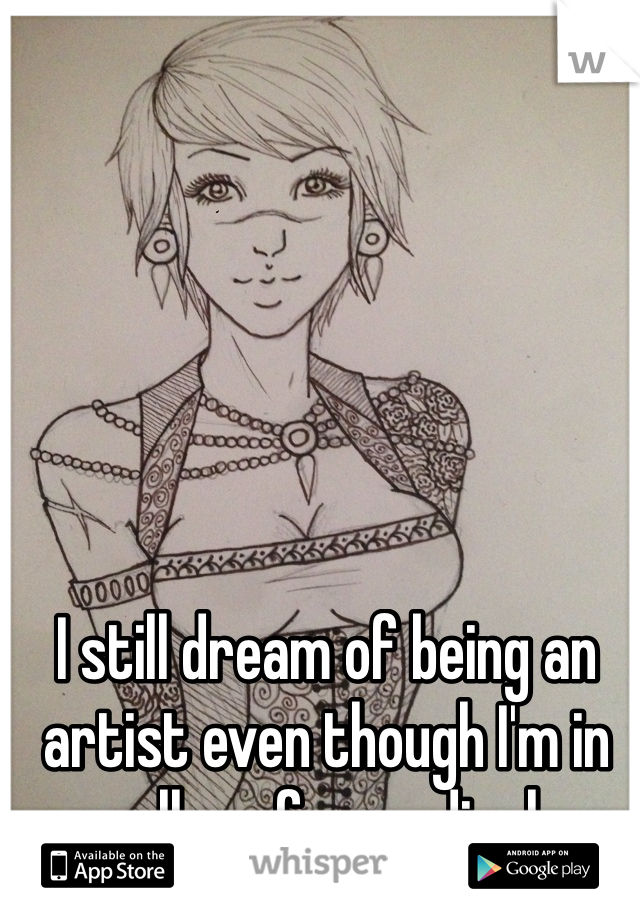 I still dream of being an artist even though I'm in college for medical.
