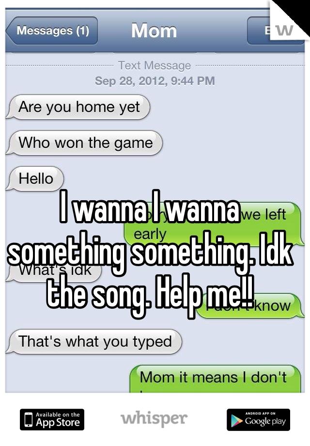 I wanna I wanna something something. Idk the song. Help me!!
