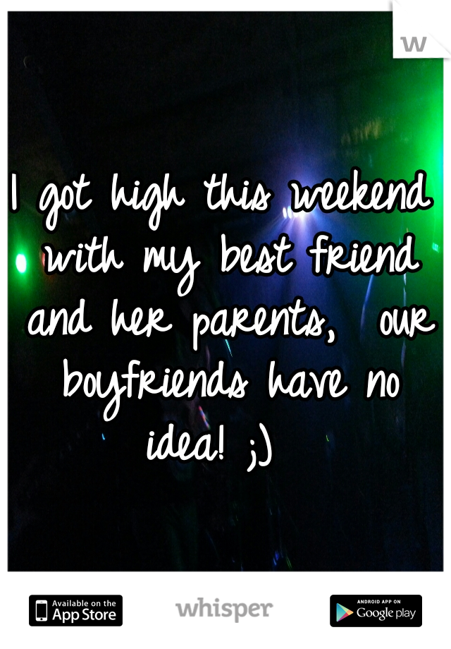 I got high this weekend with my best friend and her parents,  our boyfriends have no idea! ;)