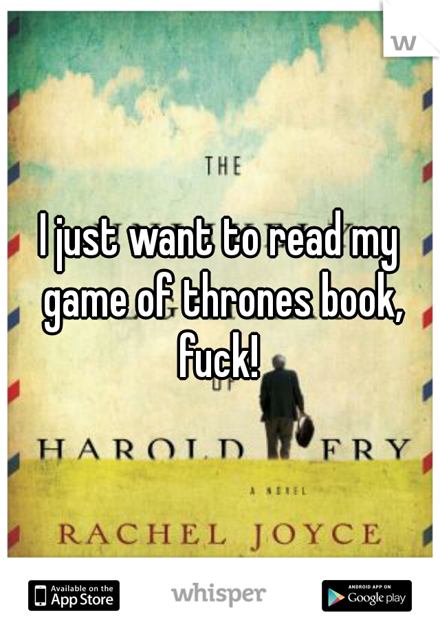 I just want to read my game of thrones book, fuck!