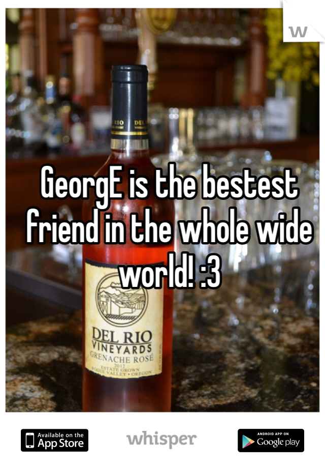 GeorgE is the bestest friend in the whole wide world! :3