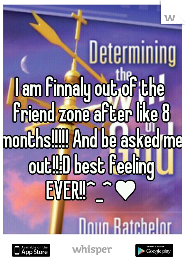 I am finnaly out of the friend zone after like 8 months!!!!! And be asked me out!!:D best feeling EVER!!^_^♥