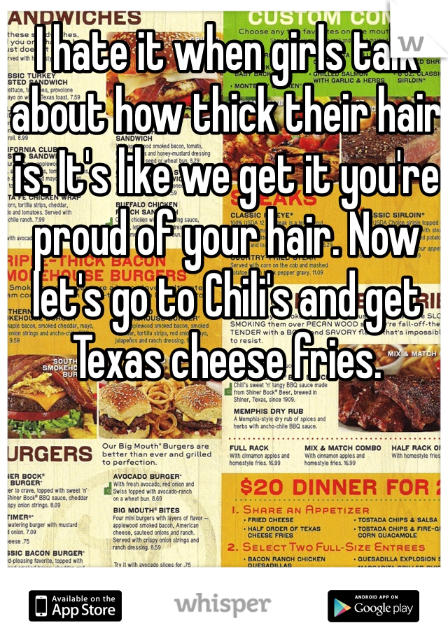 I hate it when girls talk about how thick their hair is. It's like we get it you're proud of your hair. Now let's go to Chili's and get Texas cheese fries.