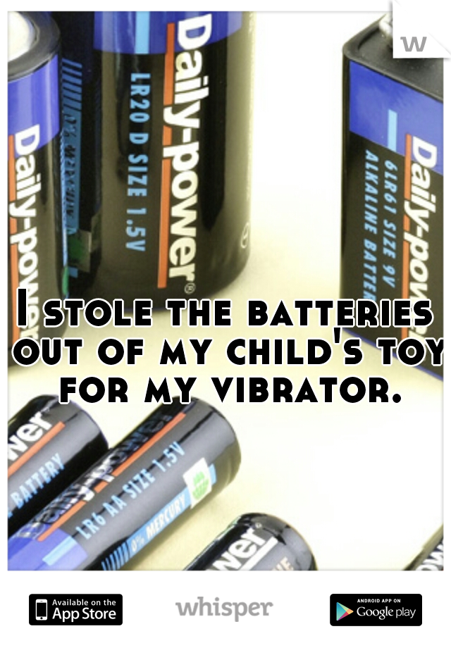 I stole the batteries out of my child's toy for my vibrator.