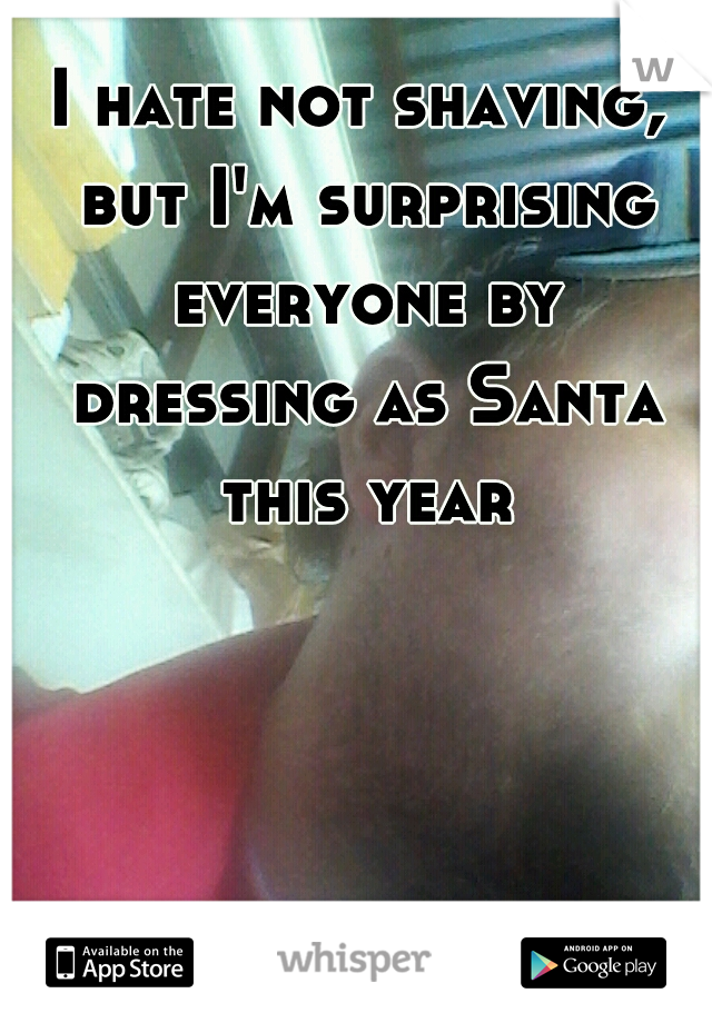 I hate not shaving, but I'm surprising everyone by dressing as Santa this year