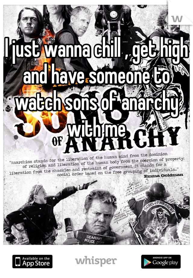 I just wanna chill , get high and have someone to watch sons of anarchy with me