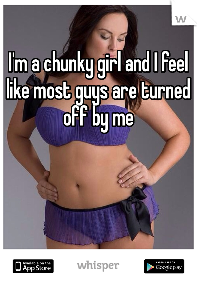 I'm a chunky girl and I feel like most guys are turned off by me