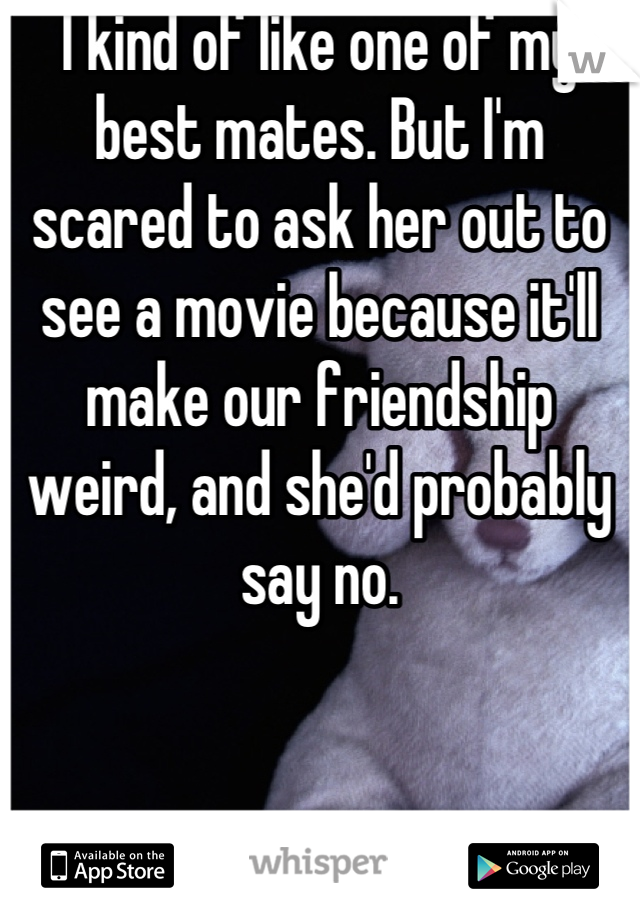 I kind of like one of my best mates. But I'm scared to ask her out to see a movie because it'll make our friendship weird, and she'd probably say no.