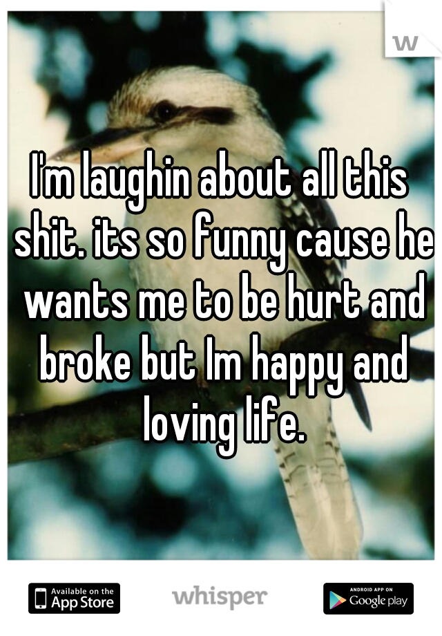I'm laughin about all this shit. its so funny cause he wants me to be hurt and broke but Im happy and loving life.