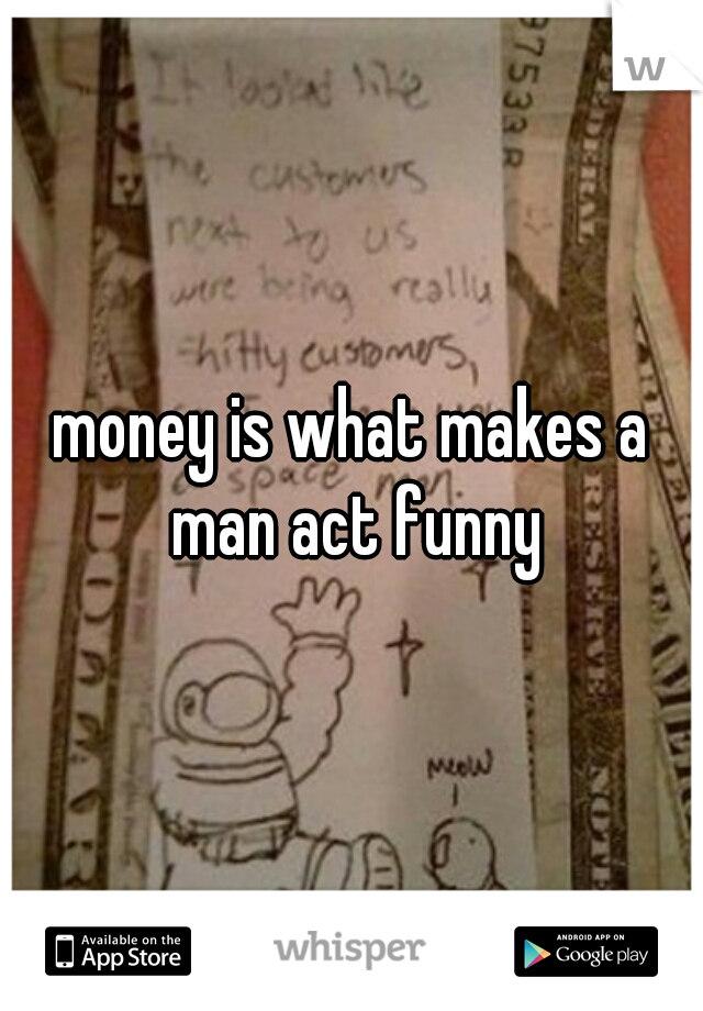 money is what makes a man act funny