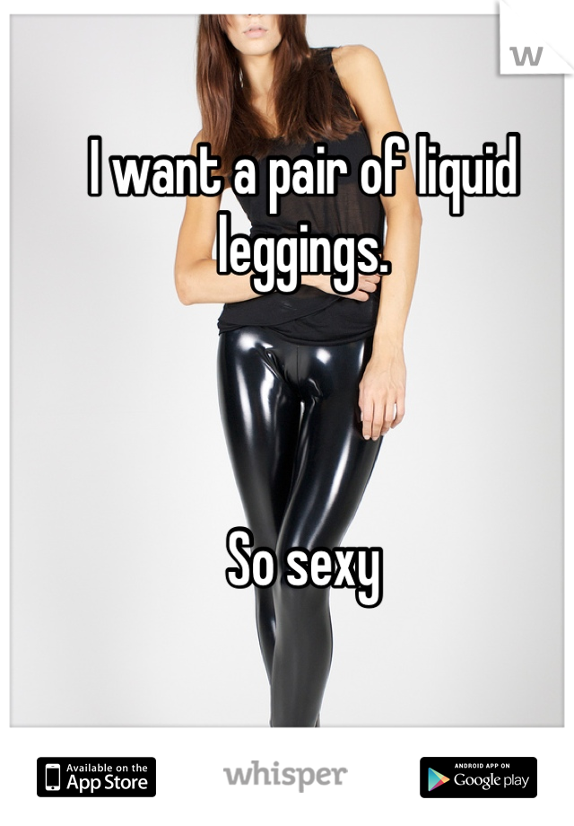 I want a pair of liquid leggings.     So sexy