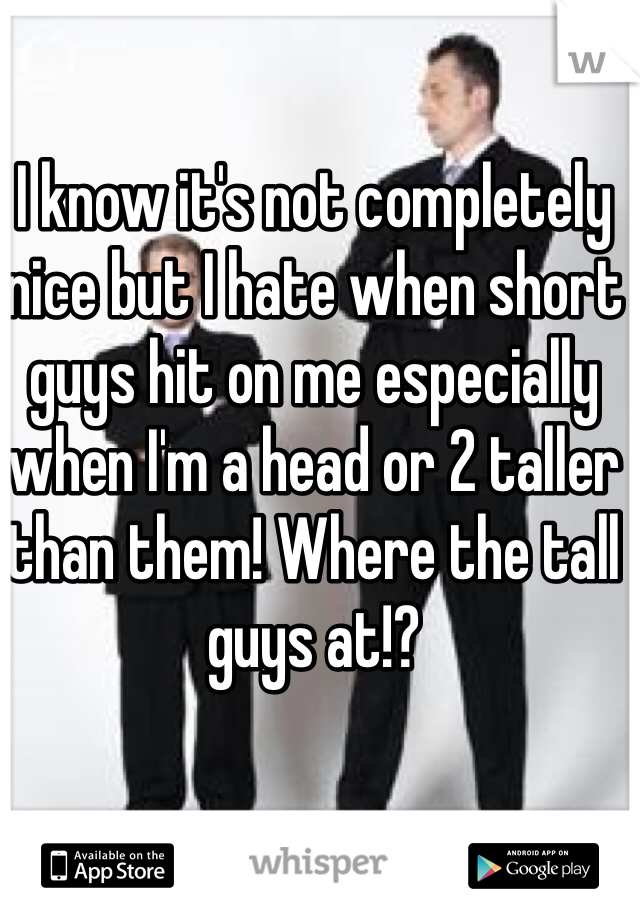 I know it's not completely nice but I hate when short guys hit on me especially when I'm a head or 2 taller than them! Where the tall guys at!?
