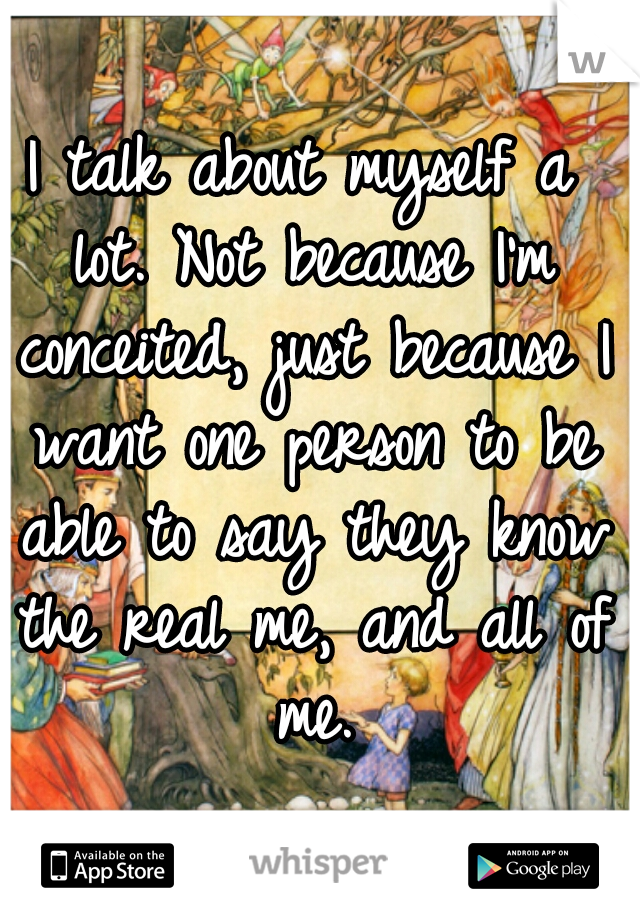 I talk about myself a lot. Not because I'm conceited, just because I want one person to be able to say they know the real me, and all of me.