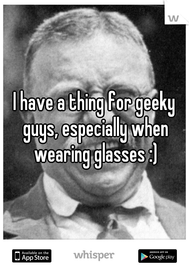 I have a thing for geeky guys, especially when wearing glasses :)